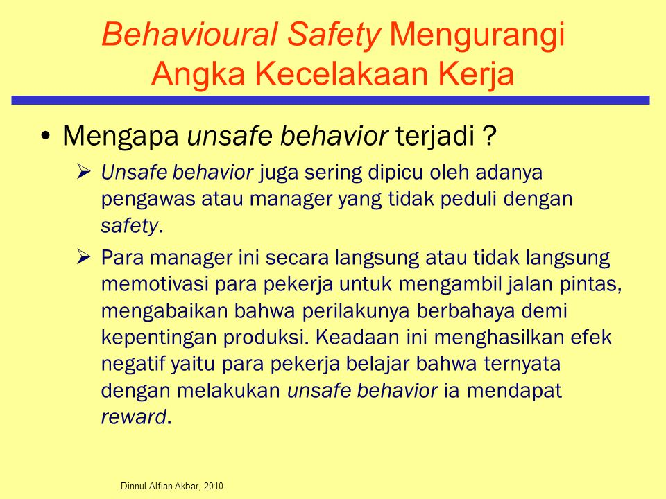 Dinnul Alfian Akbar, 2010 Behavioural Safety Mengurangi Angka Kecelakaan Kerja Mengapa unsafe behavior terjadi ?  Unsafe behavior juga sering dipicu