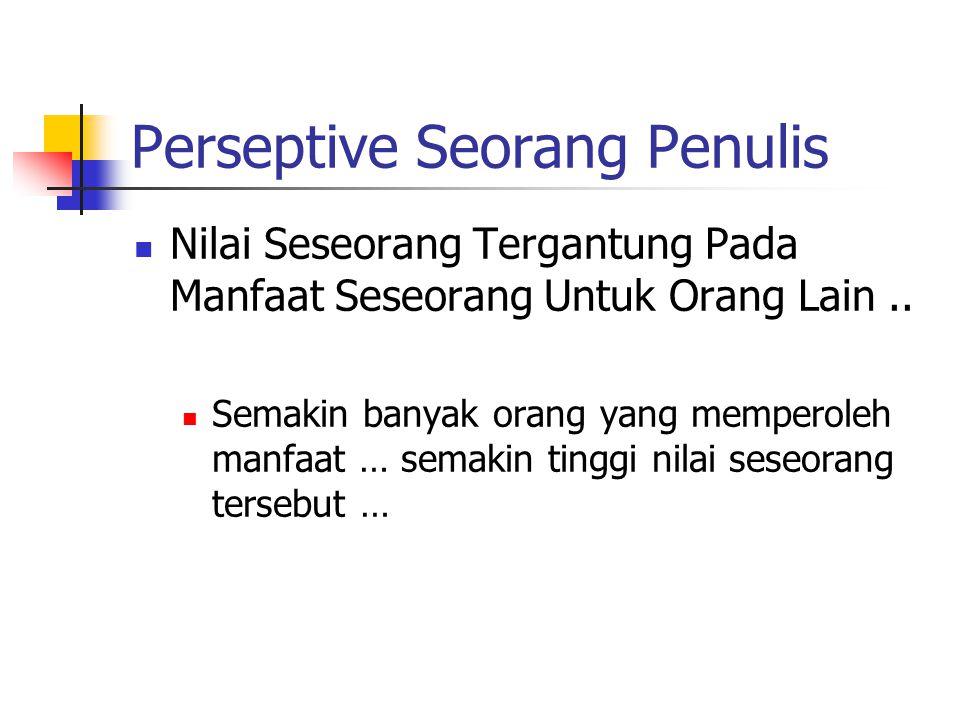 Perseptive Seorang Penulis Nilai Seseorang Tergantung Pada Manfaat Seseorang Untuk Orang Lain.. Semakin banyak orang yang memperoleh manfaat … semakin