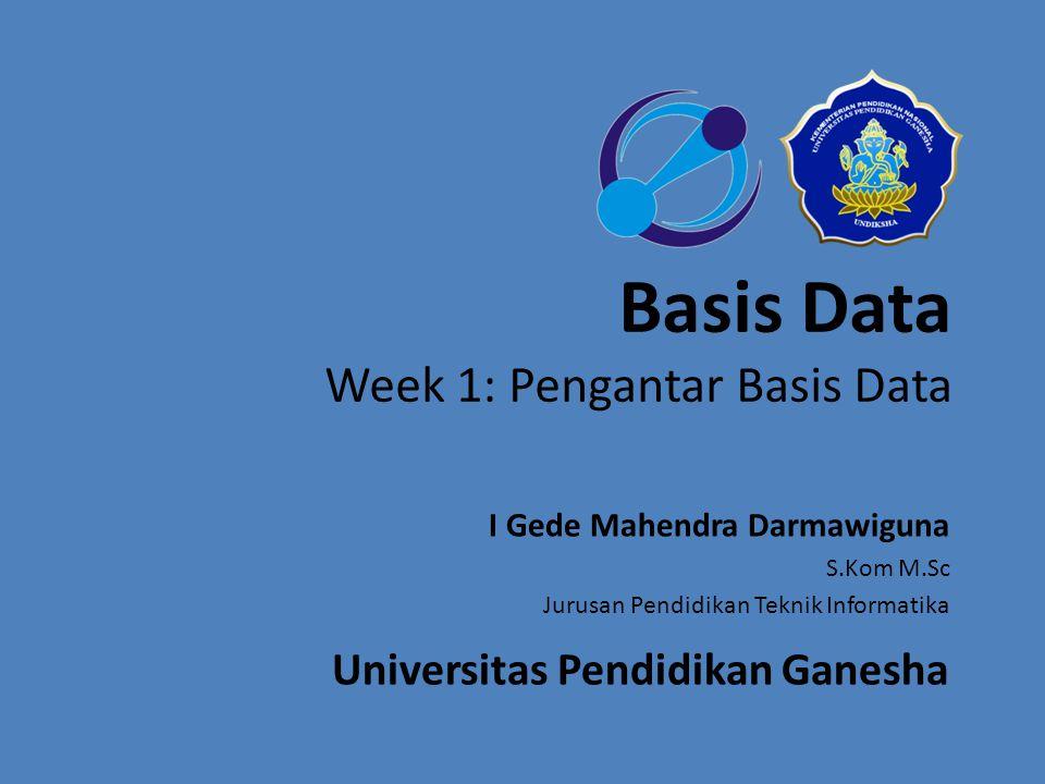 Basis Data Week 1: Pengantar Basis Data I Gede Mahendra Darmawiguna S.Kom M.Sc Jurusan Pendidikan Teknik Informatika Universitas Pendidikan Ganesha