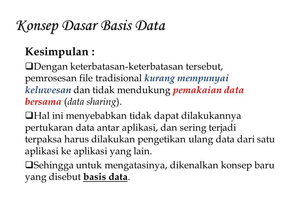 Konsep Dasar Basis Data Kesimpulan :  Dengan keterbatasan-keterbatasan tersebut, pemrosesan file tradisional kurang mempunyai keluwesan dan tidak men