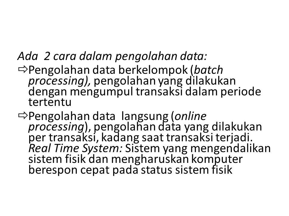 Ada 2 cara dalam pengolahan data:  Pengolahan data berkelompok (batch processing), pengolahan yang dilakukan dengan mengumpul transaksi dalam periode
