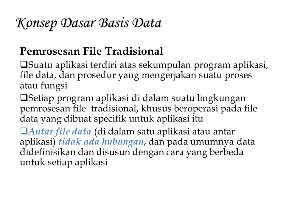 Konsep Dasar Basis Data Pemrosesan File Tradisional Kenyataan ini membuat sulit dilakukannya integrasi data Dengan karakteristik sebagaimana telah disebutkan, terdapat sejumlah keterbatasan yang menyebabkan biaya pemrosesan menjadi mahal dan meningkatkan kemungkinan terjadinya kesalahan.