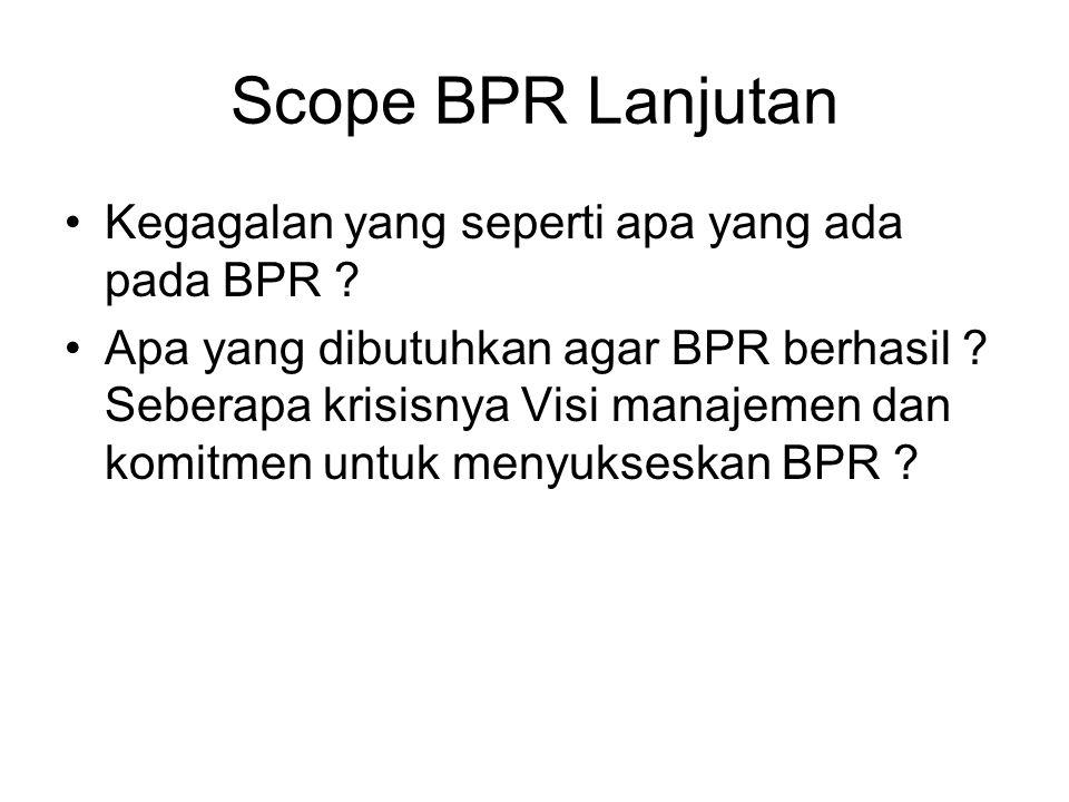 Scope BPR Lanjutan Kegagalan yang seperti apa yang ada pada BPR ? Apa yang dibutuhkan agar BPR berhasil ? Seberapa krisisnya Visi manajemen dan komitm