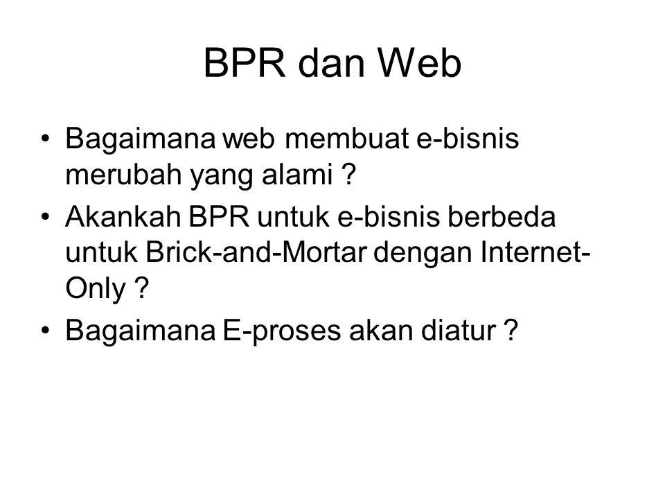 BPR dan Web Bagaimana web membuat e-bisnis merubah yang alami ? Akankah BPR untuk e-bisnis berbeda untuk Brick-and-Mortar dengan Internet- Only ? Baga