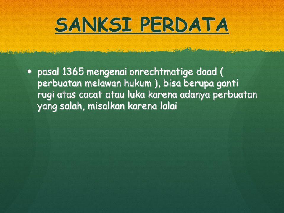 SANKSI PERDATA pasal 1365 mengenai onrechtmatige daad ( perbuatan melawan hukum ), bisa berupa ganti rugi atas cacat atau luka karena adanya perbuatan