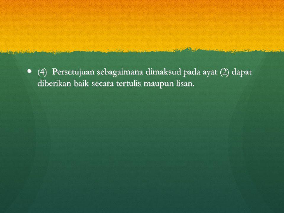 (4) Persetujuan sebagaimana dimaksud pada ayat (2) dapat diberikan baik secara tertulis maupun lisan. (4) Persetujuan sebagaimana dimaksud pada ayat (