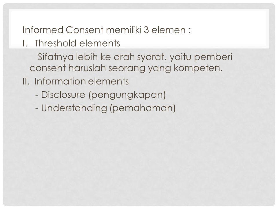 Informed Consent memiliki 3 elemen : I. Threshold elements Sifatnya lebih ke arah syarat, yaitu pemberi consent haruslah seorang yang kompeten. II. In