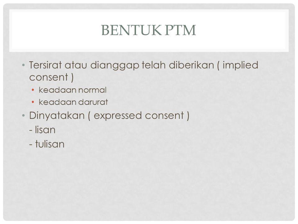 BENTUK PTM Tersirat atau dianggap telah diberikan ( implied consent ) keadaan normal keadaan darurat Dinyatakan ( expressed consent ) - lisan - tulisa
