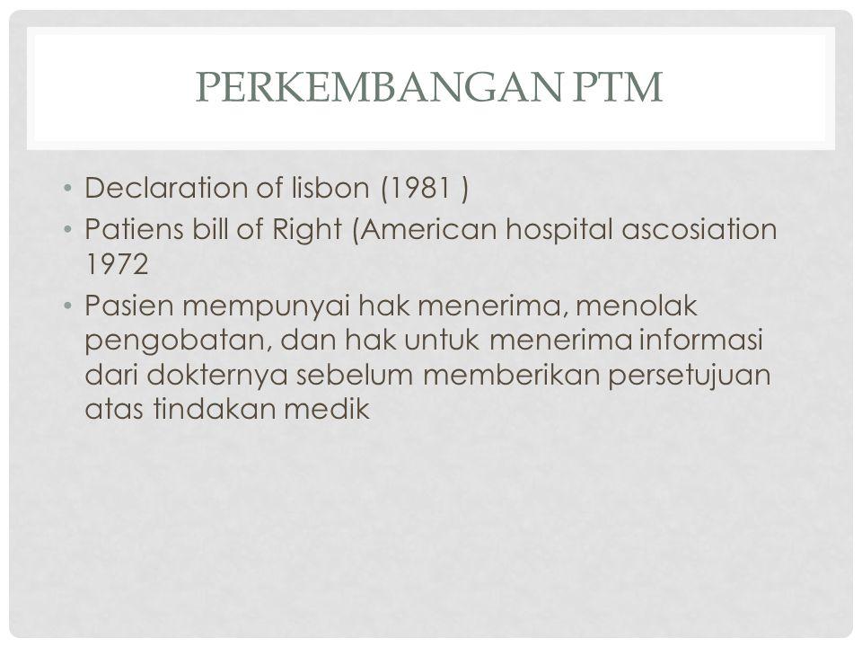 PERKEMBANGAN PTM Declaration of lisbon (1981 ) Patiens bill of Right (American hospital ascosiation 1972 Pasien mempunyai hak menerima, menolak pengob