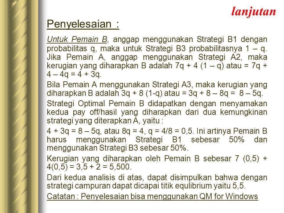 lanjutan Penyelesaian : Untuk Pemain B, anggap menggunakan Strategi B1 dengan probabilitas q, maka untuk Strategi B3 probabilitasnya 1 – q. Jika Pemai