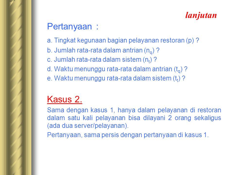 lanjutan Pertanyaan : a. Tingkat kegunaan bagian pelayanan restoran (p) ? b. Jumlah rata-rata dalam antrian (n q ) ? c. Jumlah rata-rata dalam sistem