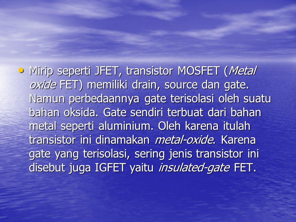 Mirip seperti JFET, transistor MOSFET (Metal oxide FET) memiliki drain, source dan gate. Namun perbedaannya gate terisolasi oleh suatu bahan oksida. G
