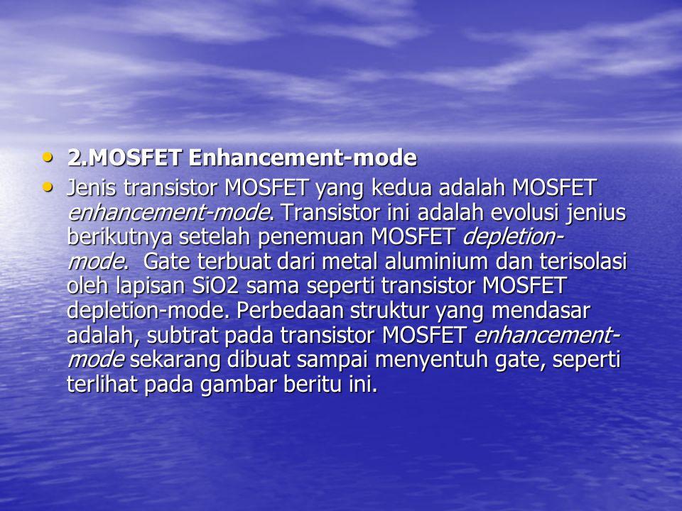 2.MOSFET Enhancement-mode 2.MOSFET Enhancement-mode Jenis transistor MOSFET yang kedua adalah MOSFET enhancement-mode. Transistor ini adalah evolusi j