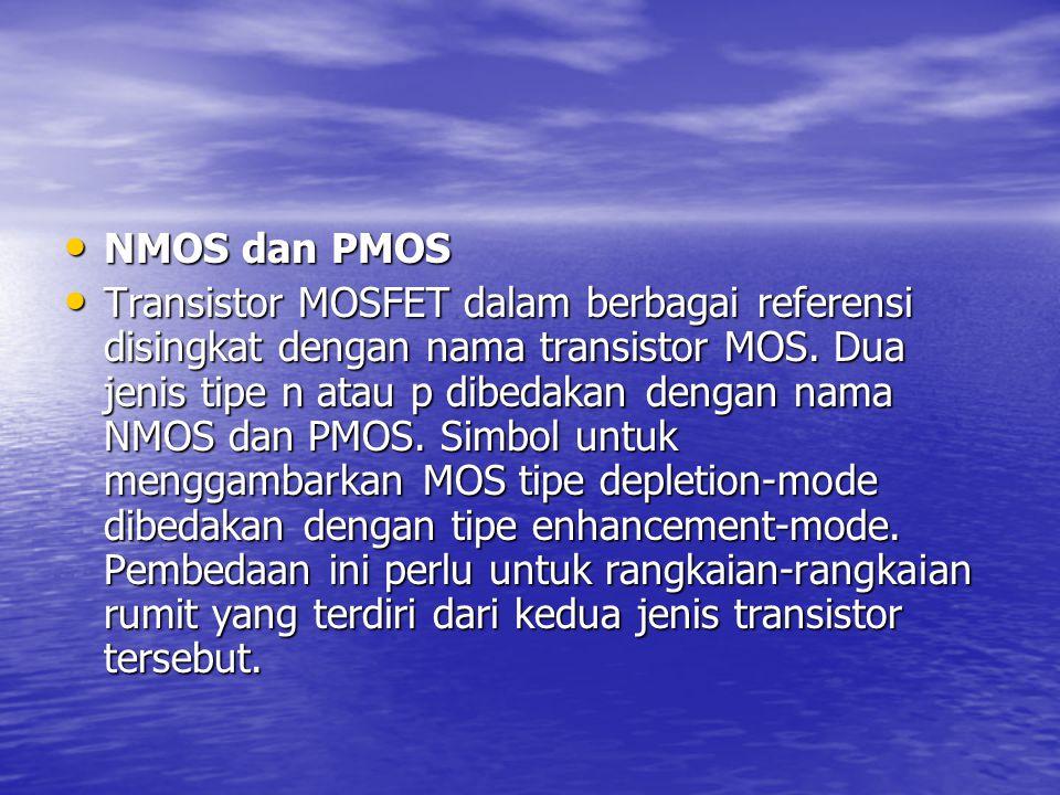 NMOS dan PMOS NMOS dan PMOS Transistor MOSFET dalam berbagai referensi disingkat dengan nama transistor MOS. Dua jenis tipe n atau p dibedakan dengan