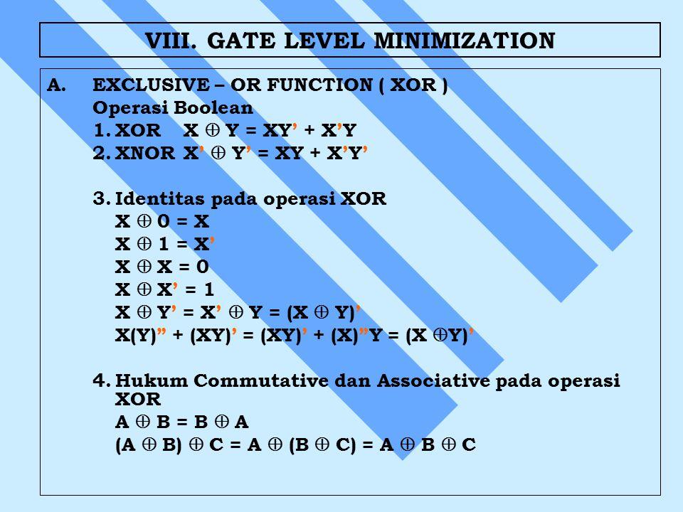 VIII. GATE LEVEL MINIMIZATION A. A.EXCLUSIVE – OR FUNCTION ( XOR ) Operasi Boolean 1.XORX  Y = XY' + X'Y 2.XNORX'  Y' = XY + X'Y' 3.Identitas pada o