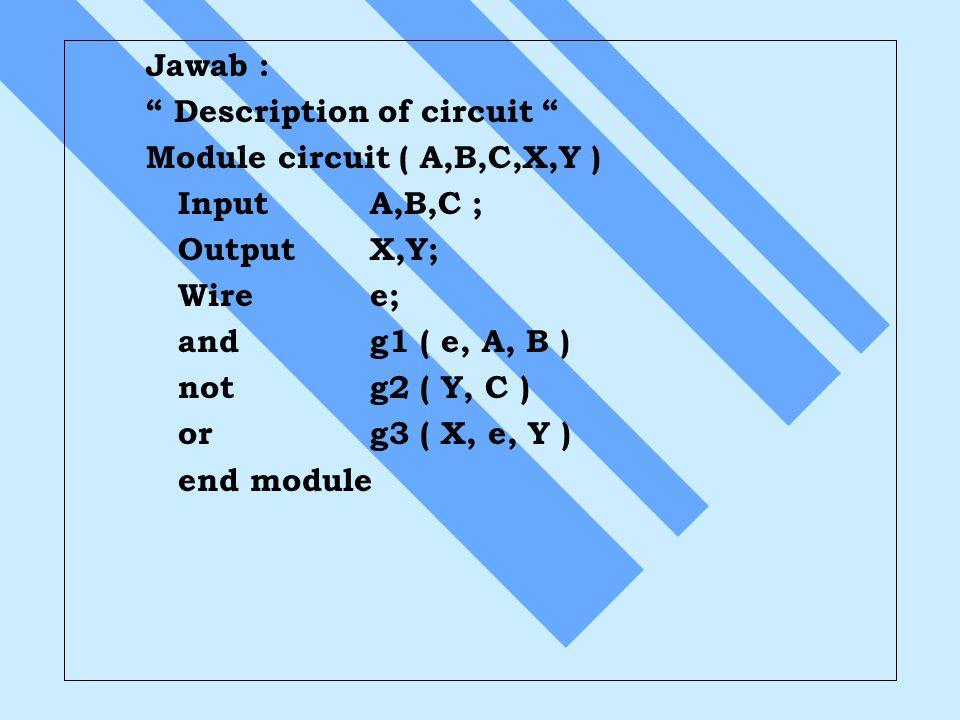 """Jawab : """" Description of circuit """" Module circuit ( A,B,C,X,Y ) InputA,B,C ; OutputX,Y; Wiree; andg1 ( e, A, B ) notg2 ( Y, C ) org3 ( X, e, Y ) end m"""