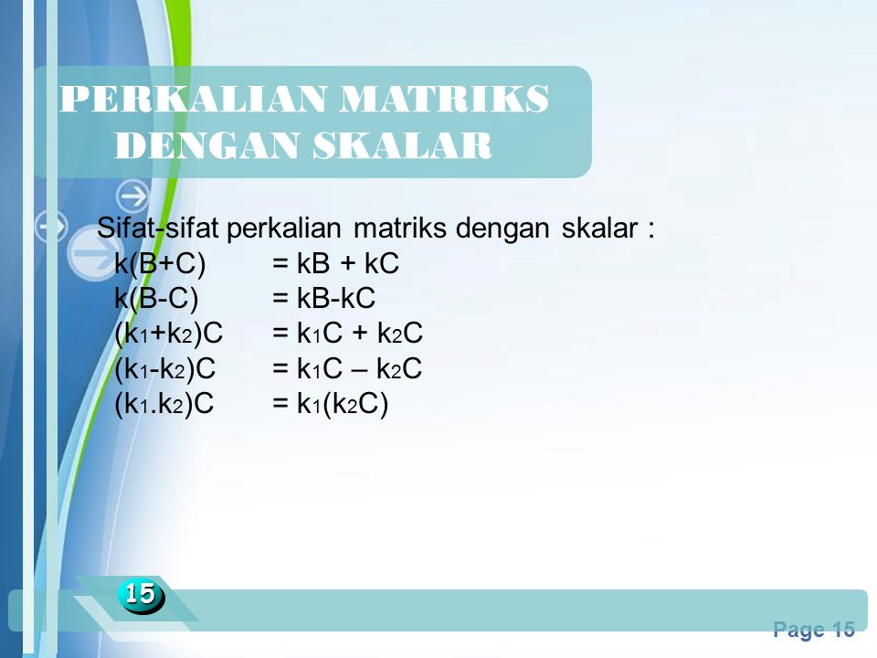 Powerpoint Templates Page 15 PERKALIAN MATRIKS DENGAN SKALAR 1515 Sifat-sifat perkalian matriks dengan skalar : k(B+C) = kB + kC k(B-C) = kB-kC (k 1 +