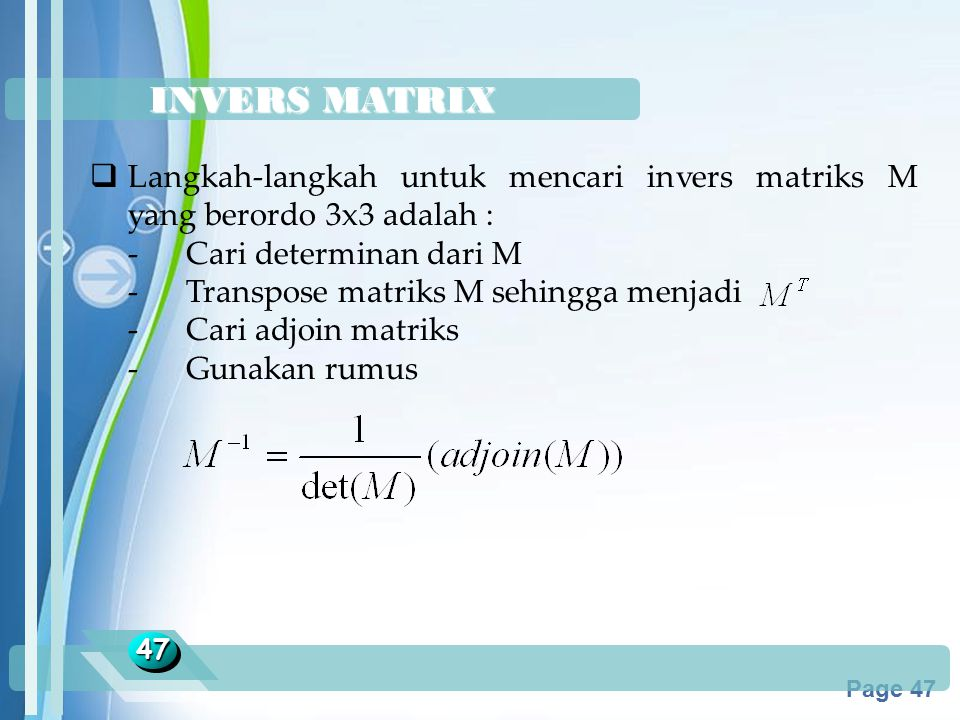 Powerpoint Templates Page 47 INVERS MATRIX 4747  Langkah-langkah untuk mencari invers matriks M yang berordo 3x3 adalah : -Cari determinan dari M -Tr