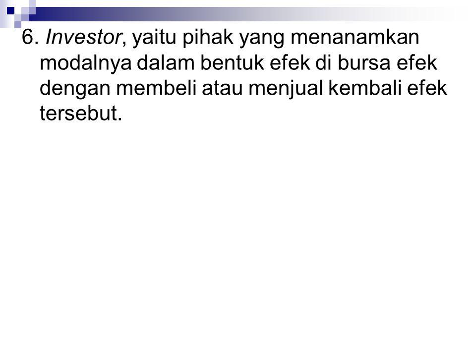 6. Investor, yaitu pihak yang menanamkan modalnya dalam bentuk efek di bursa efek dengan membeli atau menjual kembali efek tersebut.