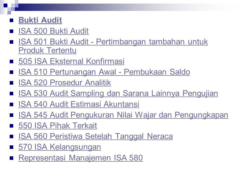 Bukti Audit ISA 500  Bukti Audit ISA 500  Bukti Audit ISA 501 Bukti Audit - Pertimbangan tambahan untuk Produk Tertentu ISA 501 Bukti Audit - Pertimbangan tambahan untuk Produk Tertentu 505 ISA Eksternal Konfirmasi ISA 510 Pertunangan Awal - Pembukaan Saldo ISA 520 Prosedur Analitik ISA 530 Audit Sampling dan Sarana Lainnya Pengujian ISA 540 Audit Estimasi Akuntansi ISA 545 Audit Pengukuran Nilai Wajar dan Pengungkapan 550 ISA Pihak Terkait ISA 560 Peristiwa Setelah Tanggal Neraca 570 ISA Kelangsungan Representasi Manajemen ISA 580
