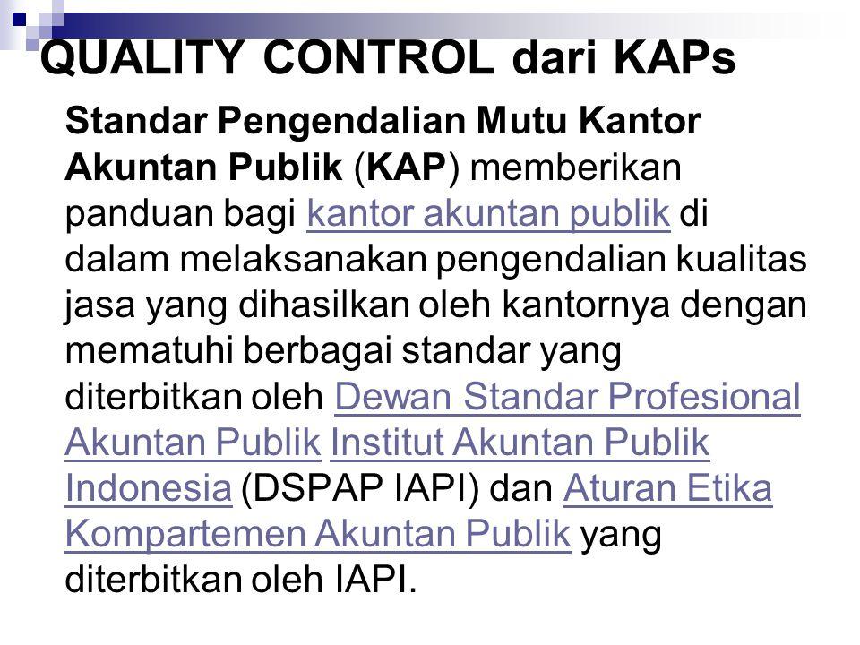 QUALITY CONTROL dari KAPs Standar Pengendalian Mutu Kantor Akuntan Publik (KAP) memberikan panduan bagi kantor akuntan publik di dalam melaksanakan pengendalian kualitas jasa yang dihasilkan oleh kantornya dengan mematuhi berbagai standar yang diterbitkan oleh Dewan Standar Profesional Akuntan Publik Institut Akuntan Publik Indonesia (DSPAP IAPI) dan Aturan Etika Kompartemen Akuntan Publik yang diterbitkan oleh IAPI.kantor akuntan publikDewan Standar Profesional Akuntan PublikInstitut Akuntan Publik IndonesiaAturan Etika Kompartemen Akuntan Publik