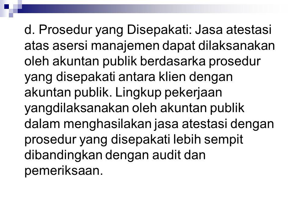 d. Prosedur yang Disepakati: Jasa atestasi atas asersi manajemen dapat dilaksanakan oleh akuntan publik berdasarka prosedur yang disepakati antara kli