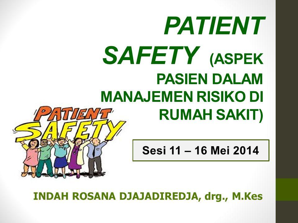PATIENT SAFETY (ASPEK PASIEN DALAM MANAJEMEN RISIKO DI RUMAH SAKIT) Sesi 11 – 16 Mei 2014 INDAH ROSANA DJAJADIREDJA, drg., M.Kes
