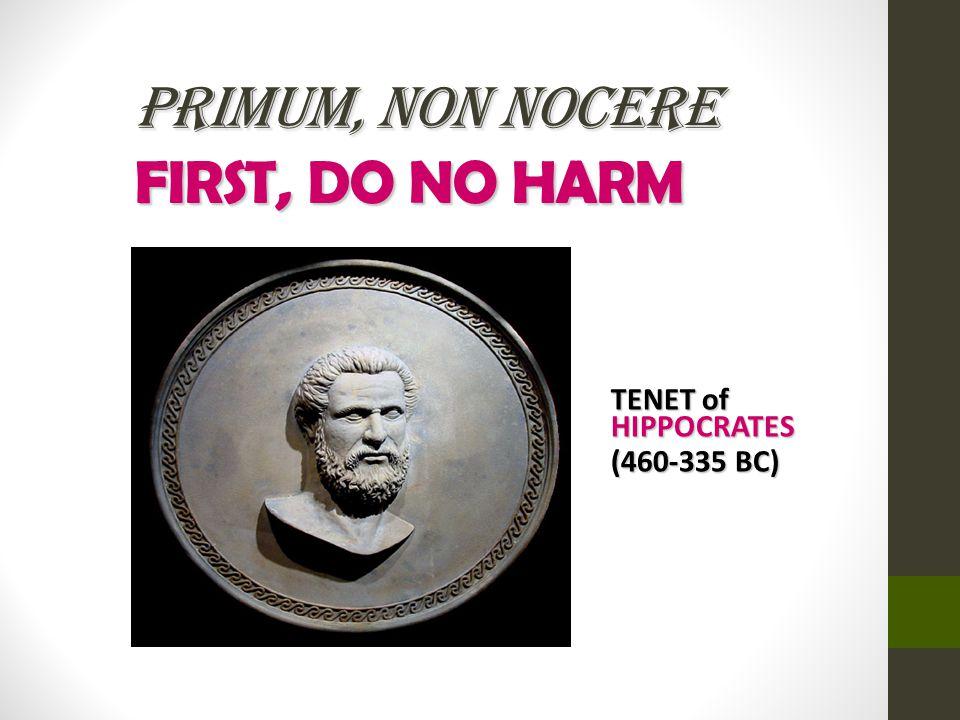 PRIMUM, NON NOCERE FIRST, DO NO HARM TENET of HIPPOCRATES (460-335 BC)