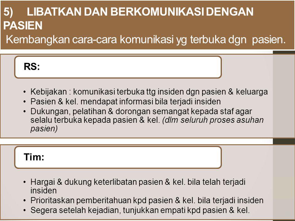 5) LIBATKAN DAN BERKOMUNIKASI DENGAN PASIEN Kembangkan cara-cara komunikasi yg terbuka dgn pasien. Kebijakan : komunikasi terbuka ttg insiden dgn pasi