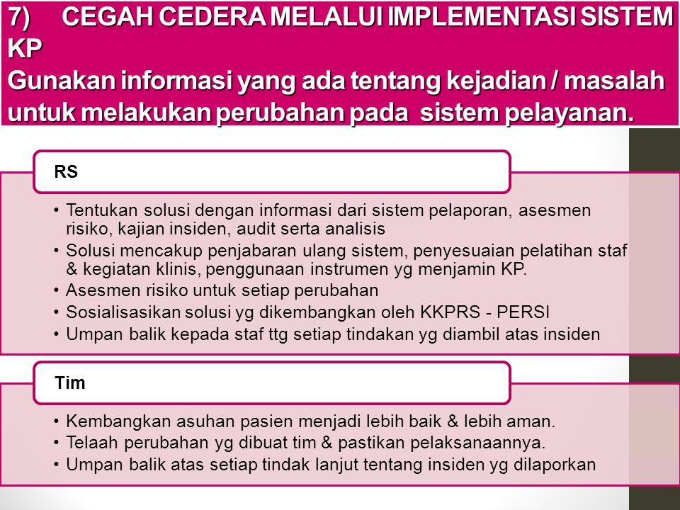 7) CEGAH CEDERA MELALUI IMPLEMENTASI SISTEM KP Gunakan informasi yang ada tentang kejadian / masalah untuk melakukan perubahan pada sistem pelayanan.