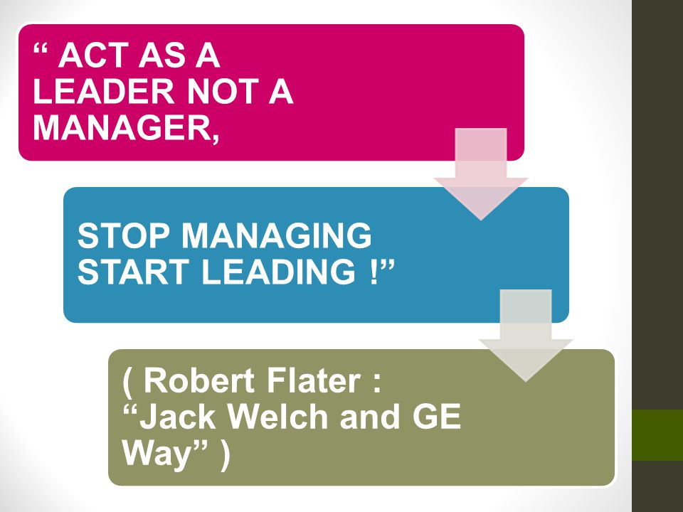 ACT AS A LEADER NOT A MANAGER, STOP MANAGING START LEADING ! ( Robert Flater : Jack Welch and GE Way )