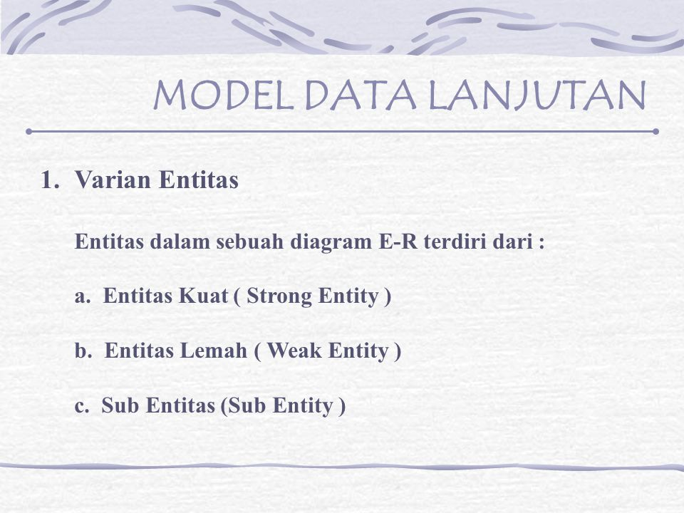 MODEL DATA LANJUTAN 1.Varian Entitas Entitas dalam sebuah diagram E-R terdiri dari : a.