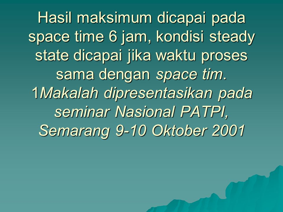 Hasil maksimum dicapai pada space time 6 jam, kondisi steady state dicapai jika waktu proses sama dengan space tim.