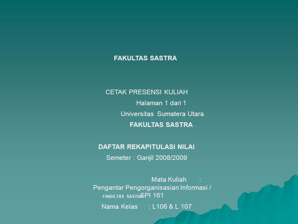 FAKULTAS SASTRA CETAK PRESENSI KULIAH Halaman 1 dari 1 Universitas Sumatera Utara FAKULTAS SASTRA DAFTAR REKAPITULASI NILAI Semeter : Ganjil 2008/2009 Mata Kuliah : Pengantar Pengorganisasian Informasi / SPI 161 Nama Kelas : L106 & L 107 Jumlah Peserta : 42 Dosen : Himma Dewiyana, ST, M.