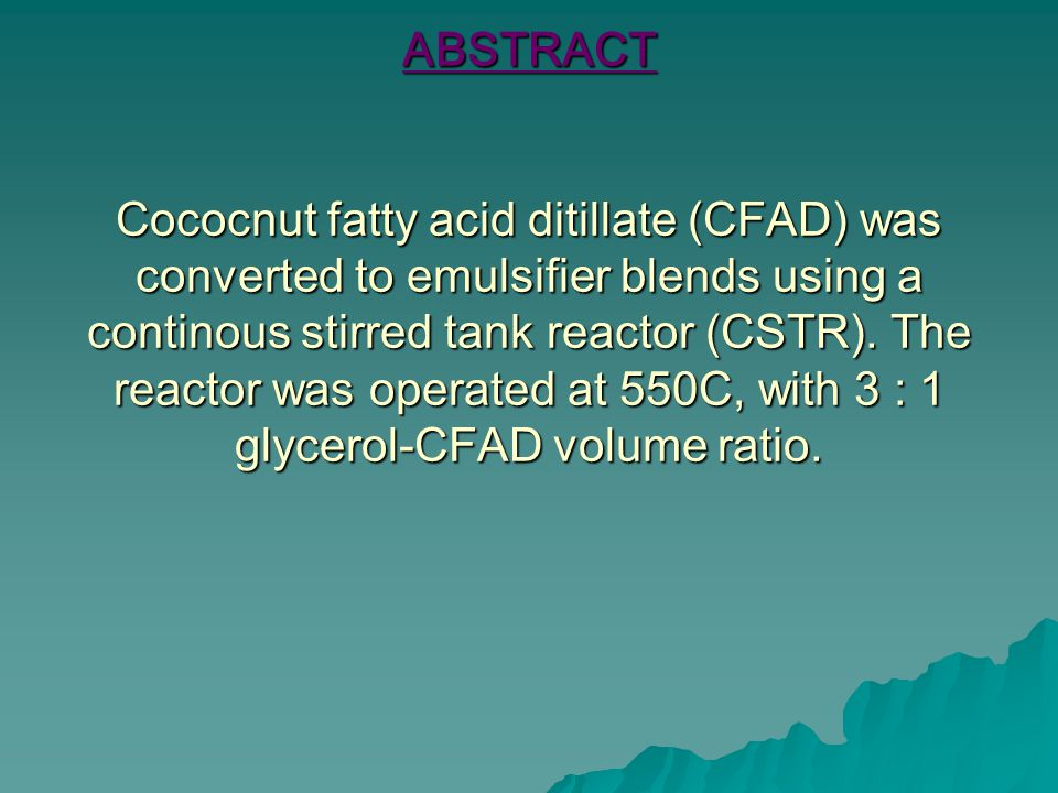 ABSTRACT Cococnut fatty acid ditillate (CFAD) was converted to emulsifier blends using a continous stirred tank reactor (CSTR).