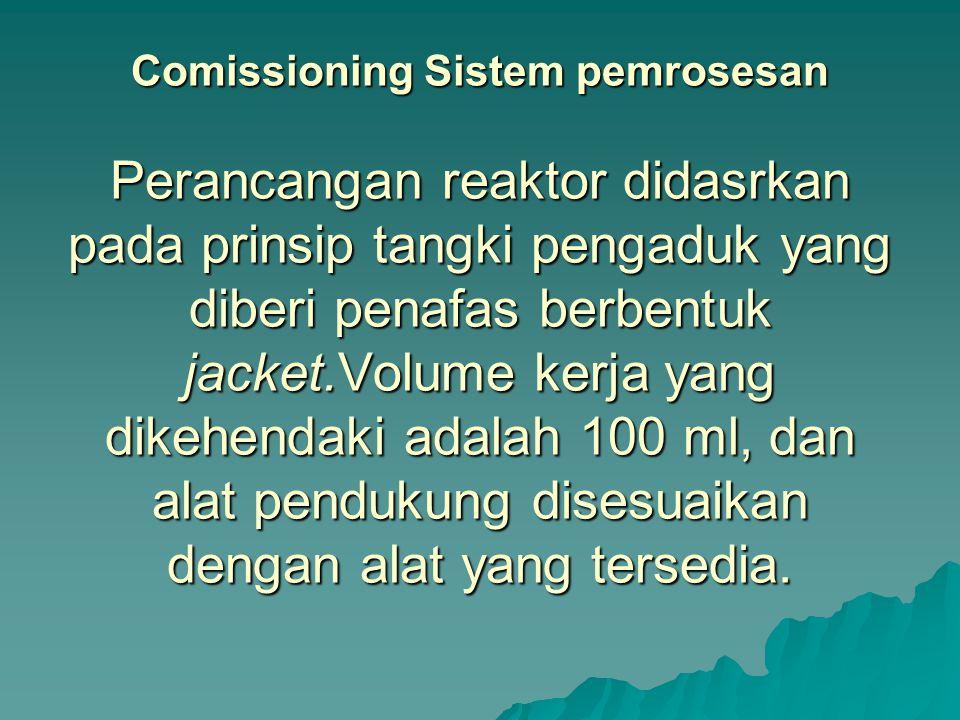 Comissioning Sistem pemrosesan Perancangan reaktor didasrkan pada prinsip tangki pengaduk yang diberi penafas berbentuk jacket.Volume kerja yang dikehendaki adalah 100 ml, dan alat pendukung disesuaikan dengan alat yang tersedia.