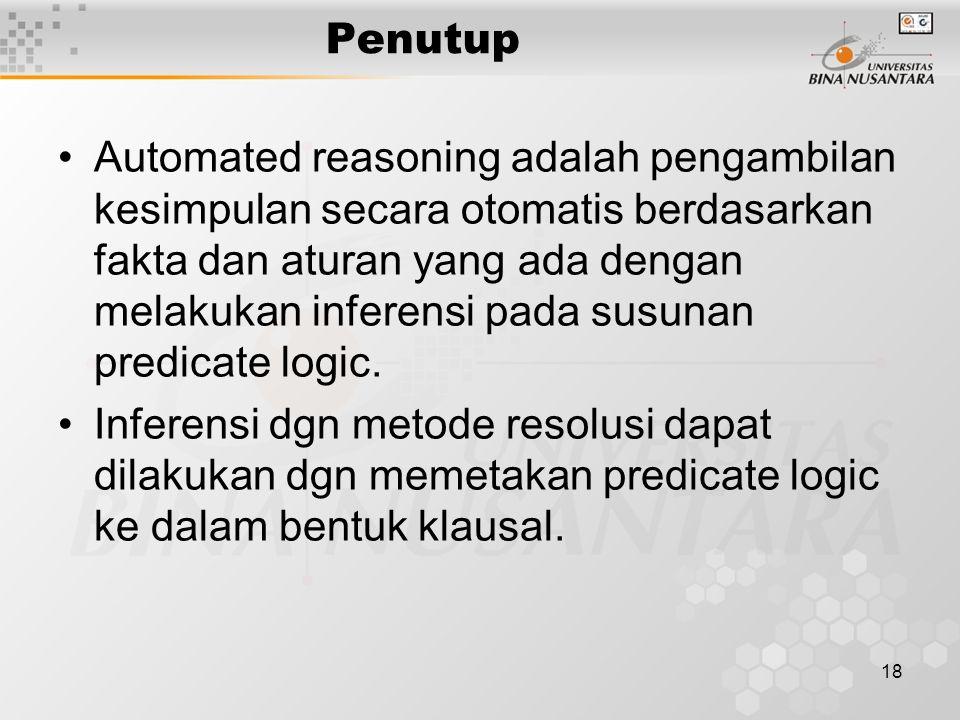 18 Penutup Automated reasoning adalah pengambilan kesimpulan secara otomatis berdasarkan fakta dan aturan yang ada dengan melakukan inferensi pada sus