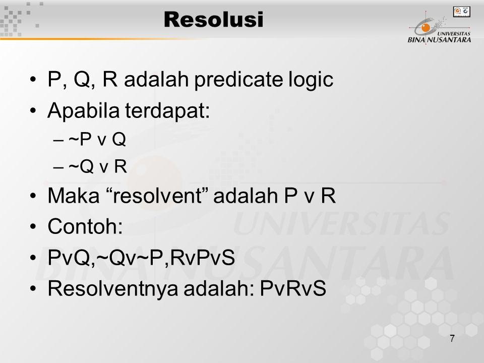 "7 Resolusi P, Q, R adalah predicate logic Apabila terdapat: –~P v Q –~Q v R Maka ""resolvent"" adalah P v R Contoh: PvQ,~Qv~P,RvPvS Resolventnya adalah:"