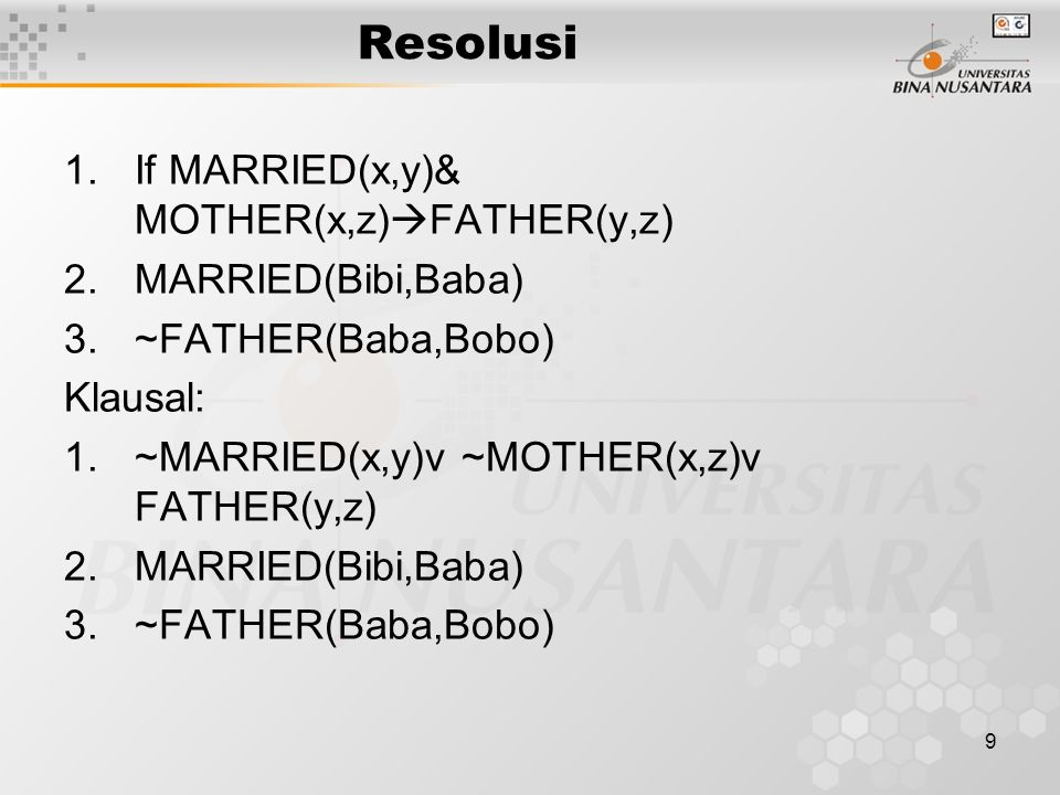 9 Resolusi 1.If MARRIED(x,y)& MOTHER(x,z)  FATHER(y,z) 2.MARRIED(Bibi,Baba) 3.~FATHER(Baba,Bobo) Klausal: 1.~MARRIED(x,y)v ~MOTHER(x,z)v FATHER(y,z)