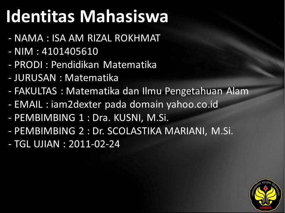 Identitas Mahasiswa - NAMA : ISA AM RIZAL ROKHMAT - NIM : 4101405610 - PRODI : Pendidikan Matematika - JURUSAN : Matematika - FAKULTAS : Matematika dan Ilmu Pengetahuan Alam - EMAIL : iam2dexter pada domain yahoo.co.id - PEMBIMBING 1 : Dra.