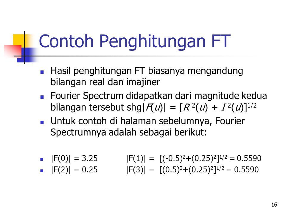 16 Contoh Penghitungan FT Hasil penghitungan FT biasanya mengandung bilangan real dan imajiner Fourier Spectrum didapatkan dari magnitude kedua bilang