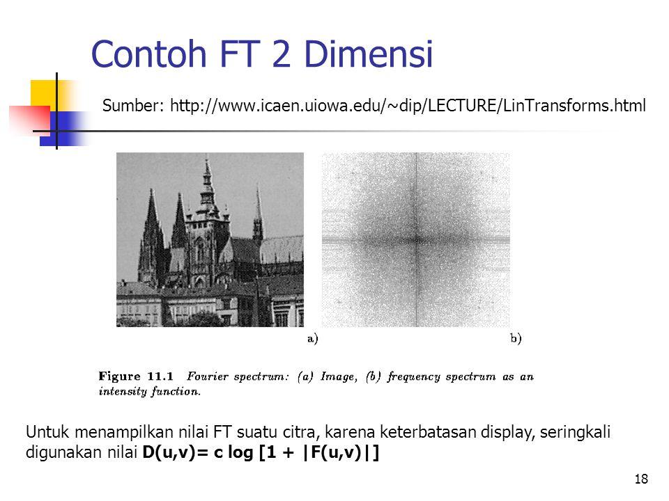 18 Contoh FT 2 Dimensi Sumber: http://www.icaen.uiowa.edu/~dip/LECTURE/LinTransforms.html Untuk menampilkan nilai FT suatu citra, karena keterbatasan