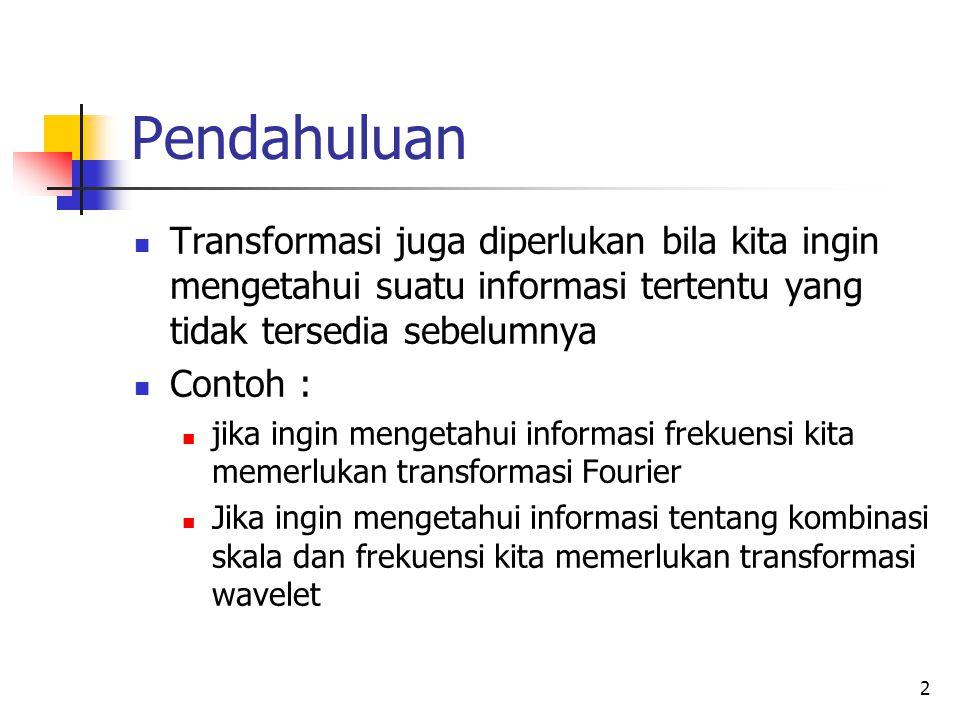 2 Pendahuluan Transformasi juga diperlukan bila kita ingin mengetahui suatu informasi tertentu yang tidak tersedia sebelumnya Contoh : jika ingin meng