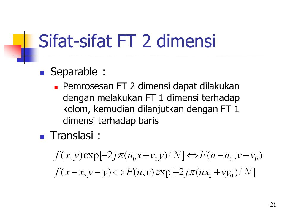 21 Sifat-sifat FT 2 dimensi Separable : Pemrosesan FT 2 dimensi dapat dilakukan dengan melakukan FT 1 dimensi terhadap kolom, kemudian dilanjutkan den