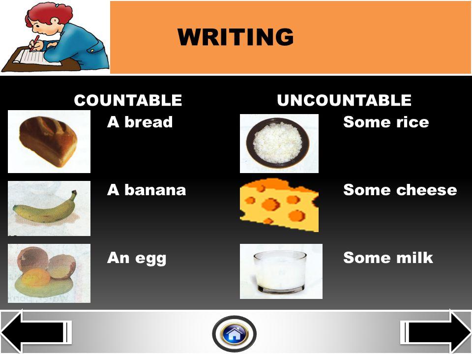 JJ COUNTABLEUNCOUNTABLE A breadSome rice A bananaSome cheese An eggSome milk WRITING