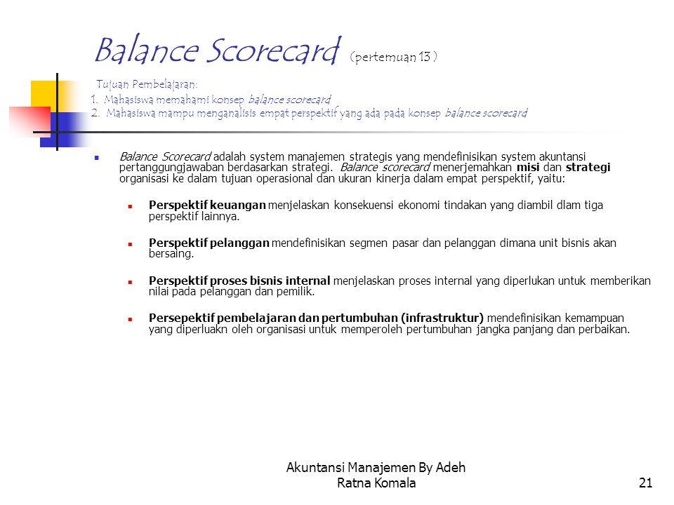 Akuntansi Manajemen By Adeh Ratna Komala21 Balance Scorecard (pertemuan 13 ) Tujuan Pembelajaran: 1. Mahasiswa memahami konsep balance scorecard 2. Ma