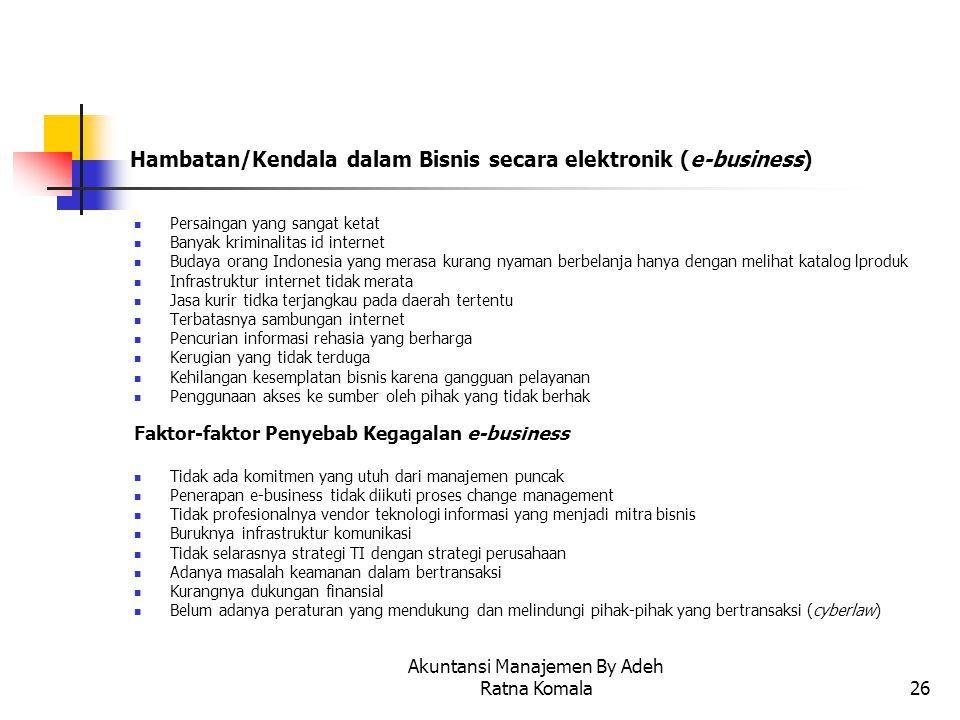 Akuntansi Manajemen By Adeh Ratna Komala26 Hambatan/Kendala dalam Bisnis secara elektronik (e-business) Persaingan yang sangat ketat Banyak kriminalit
