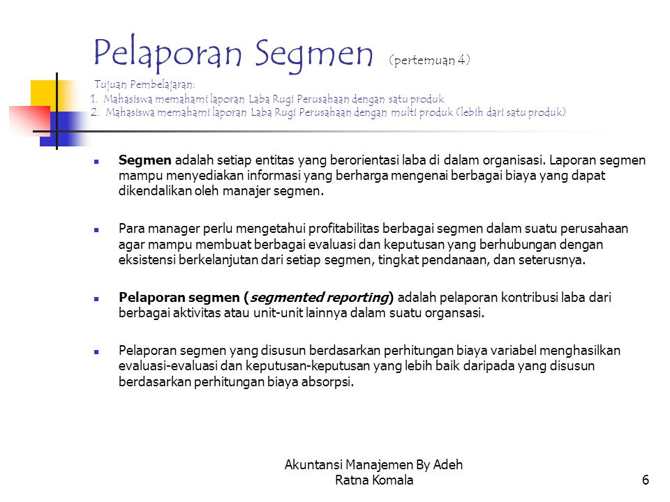 Akuntansi Manajemen By Adeh Ratna Komala7 Format Pelaporan Segmen Segmen XSegmen YPerusahaan Penjualan Dikurangi: Beban Variabel MarginKontribusi Dikurangi: Biaya Tetap Langsung Margin Segmen Dikurangi: Biaya Tetap & Umum Laba (Rugi) Bersih xxxx (xxxx) – xxxx (xxxx) – xxxx xxxx (xxxx) – xxxx (xxxx) – xxxx (xxxx) – xxxx (xxxx) – xxxx (xxxx) – xxxx