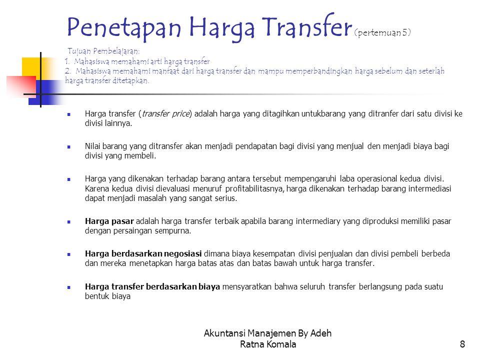 Akuntansi Manajemen By Adeh Ratna Komala8 Penetapan Harga Transfer (pertemuan 5) Tujuan Pembelajaran: 1. Mahasiswa memahami arti harga transfer 2. Mah