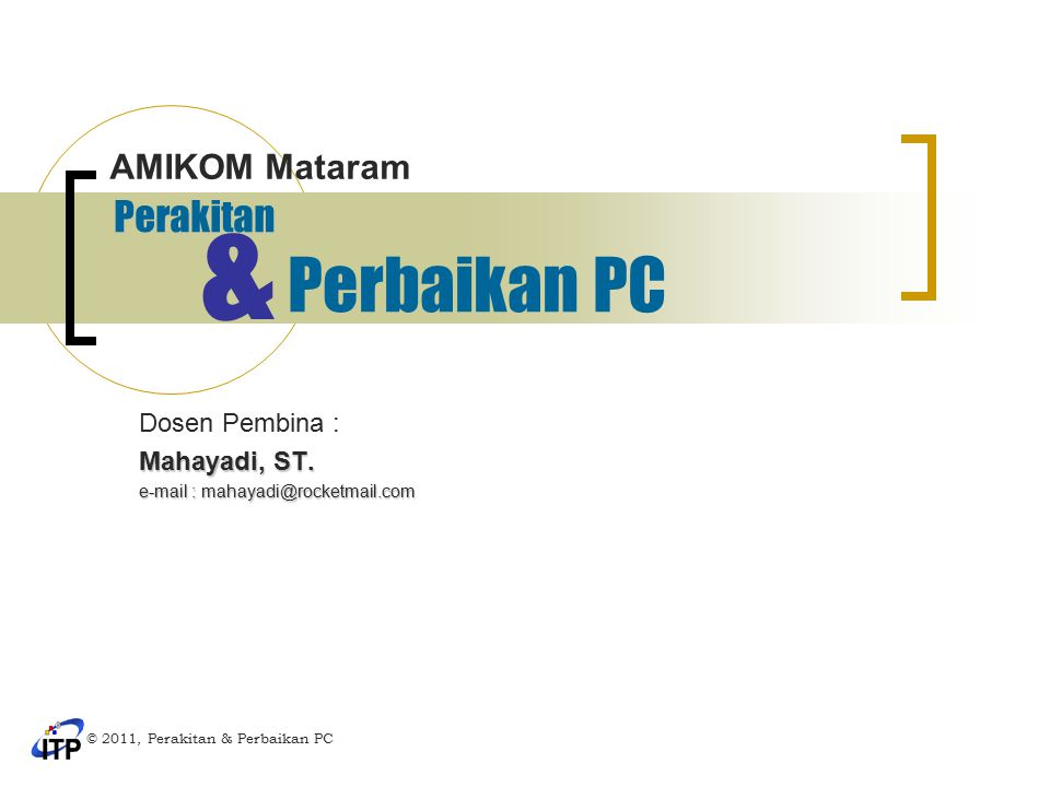 Perakitan Dosen Pembina : Mahayadi, ST. e-mail : mahayadi@rocketmail.com © 2011, Perakitan & Perbaikan PC AMIKOM Mataram Perbaikan PC &